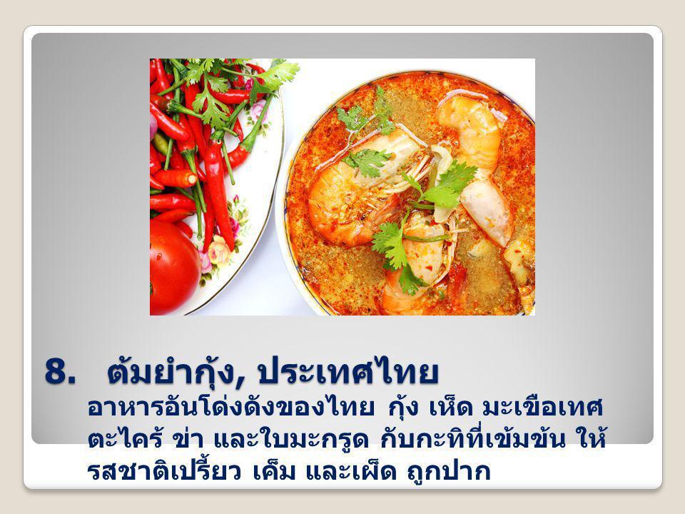 8. ต้มยำกุ้ง, ประเทศไทย อาหารอันโด่งดังของไทย กุ้ง เห็ด มะเขือเทศ ตะไคร้ ข่า และใบมะกรูด กับกะทิที่เข้มข้น ให้ รสชาติเปรี้ยว เค็ม และเผ็ด ถูกปาก