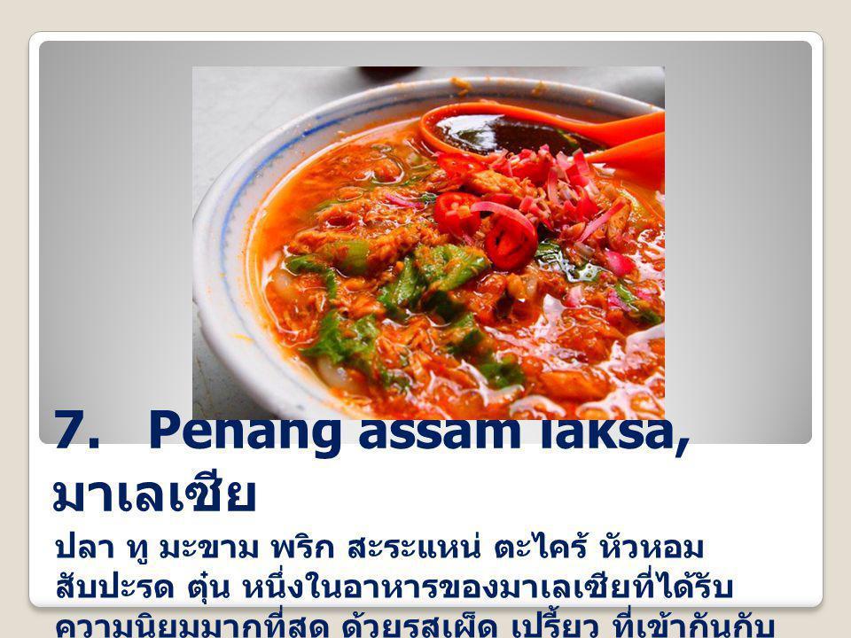 7. Penang assam laksa, มาเลเซีย ปลา ทู มะขาม พริก สะระแหน่ ตะไคร้ หัวหอม สับปะรด ตุ๋น หนึ่งในอาหารของมาเลเซียที่ได้รับ ความนิยมมากที่สุด ด้วยรสเผ็ด เป