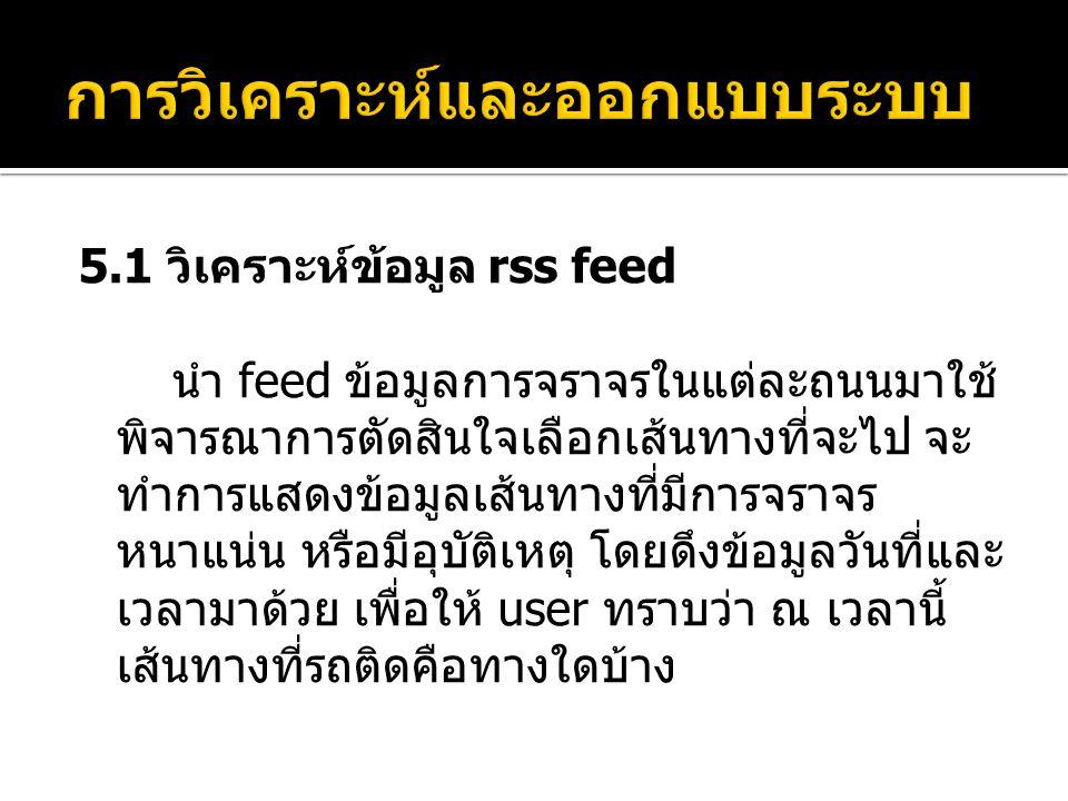 5.1 วิเคราะห์ข้อมูล rss feed นำ feed ข้อมูลการจราจรในแต่ละถนนมาใช้ พิจารณาการตัดสินใจเลือกเส้นทางที่จะไป จะ ทำการแสดงข้อมูลเส้นทางที่มีการจราจร หนาแน่