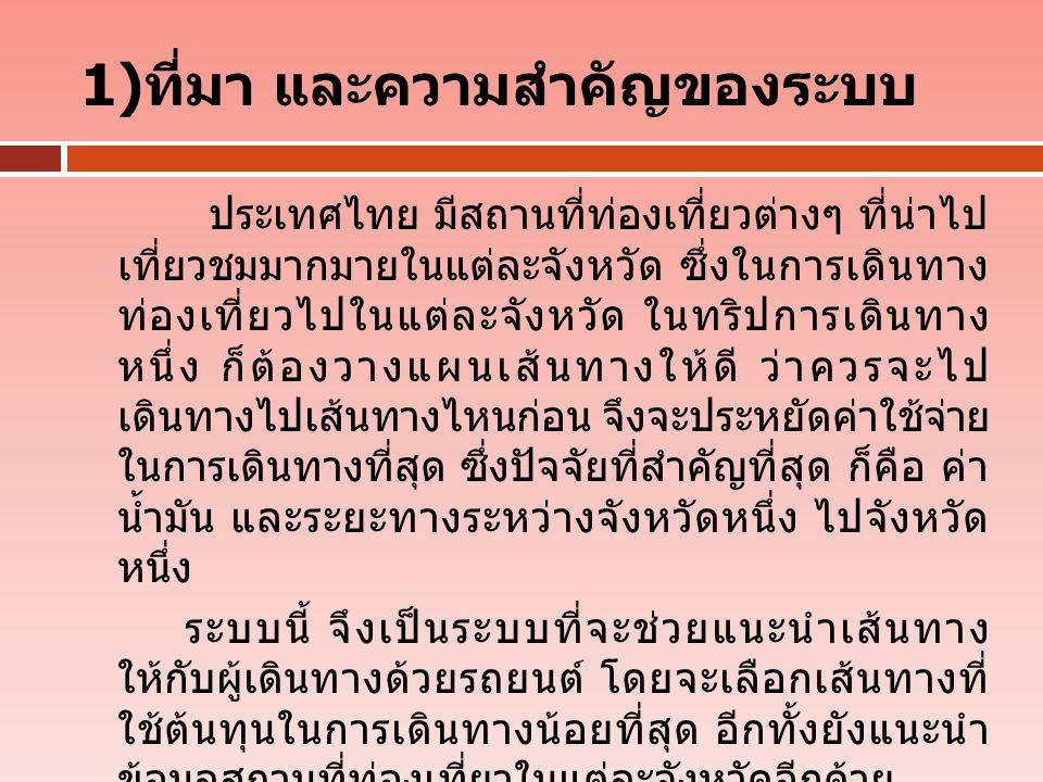 1) ที่มา และความสำคัญของระบบ ประเทศไทย มีสถานที่ท่องเที่ยวต่างๆ ที่น่าไป เที่ยวชมมากมายในแต่ละจังหวัด ซึ่งในการเดินทาง ท่องเที่ยวไปในแต่ละจังหวัด ในทริปการเดินทาง หนึ่ง ก็ต้องวางแผนเส้นทางให้ดี ว่าควรจะไป เดินทางไปเส้นทางไหนก่อน จึงจะประหยัดค่าใช้จ่าย ในการเดินทางที่สุด ซึ่งปัจจัยที่สำคัญที่สุด ก็คือ ค่า น้ำมัน และระยะทางระหว่างจังหวัดหนึ่ง ไปจังหวัด หนึ่ง ระบบนี้ จึงเป็นระบบที่จะช่วยแนะนำเส้นทาง ให้กับผู้เดินทางด้วยรถยนต์ โดยจะเลือกเส้นทางที่ ใช้ต้นทุนในการเดินทางน้อยที่สุด อีกทั้งยังแนะนำ ข้อมูลสถานที่ท่องเที่ยวในแต่ละจังหวัดอีกด้วย