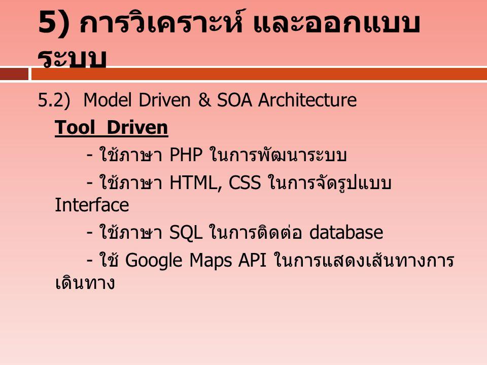 5) การวิเคราะห์ และออกแบบ ระบบ 5.2) Model Driven & SOA Architecture Tool Driven - ใช้ภาษา PHP ในการพัฒนาระบบ - ใช้ภาษา HTML, CSS ในการจัดรูปแบบ Interface - ใช้ภาษา SQL ในการติดต่อ database - ใช้ Google Maps API ในการแสดงเส้นทางการ เดินทาง