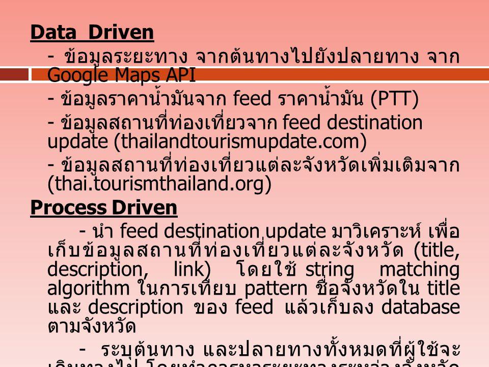 Data Driven - ข้อมูลระยะทาง จากต้นทางไปยังปลายทาง จาก Google Maps API - ข้อมูลราคาน้ำมันจาก feed ราคาน้ำมัน (PTT) - ข้อมูลสถานที่ท่องเที่ยวจาก feed destination update (thailandtourismupdate.com) - ข้อมูลสถานที่ท่องเที่ยวแต่ละจังหวัดเพิ่มเติมจาก (thai.tourismthailand.org) Process Driven - นำ feed destination update มาวิเคราะห์ เพื่อ เก็บข้อมูลสถานที่ท่องเที่ยวแต่ละจังหวัด (title, description, link) โดยใช้ string matching algorithm ในการเทียบ pattern ชื่อจังหวัดใน title และ description ของ feed แล้วเก็บลง database ตามจังหวัด - ระบุต้นทาง และปลายทางทั้งหมดที่ผู้ใช้จะ เดินทางไป โดยทำการหาระยะทางระหว่างจังหวัด เพื่อเลือกเส้นทางที่ระยะทางสั้นที่สุด และนำข้อมูล จาก feed ราคาน้ำมันมาคำนวณ ค่าใช้จ่ายในการ เดินทาง โดยใช้ best-first search (A* Algorithm) ในการหาเส้นทางที่ดีที่สุด และไปยังทุกจังหวัดที่ ต้องการเดินทางไป