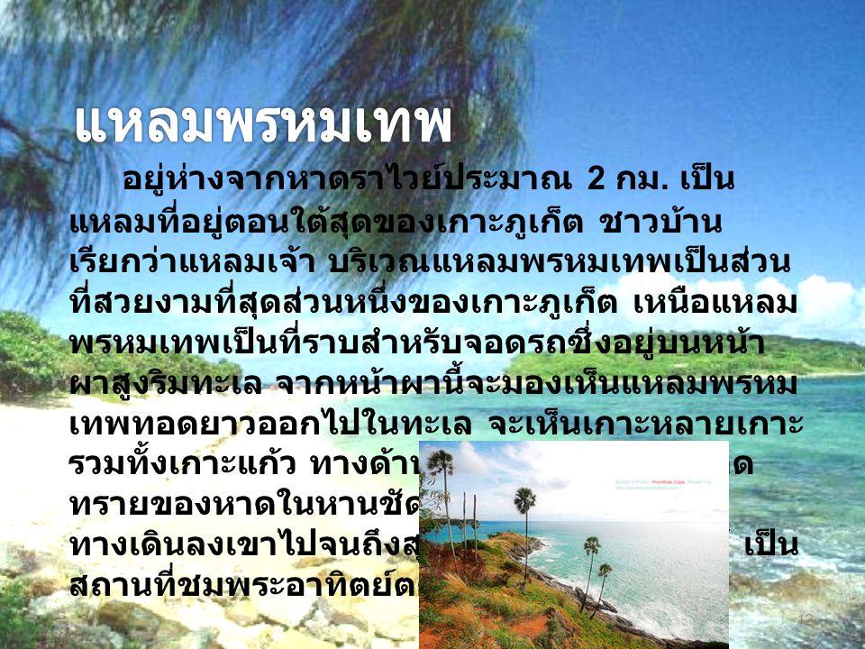 อยู่ห่างจากหาดราไวย์ประมาณ 2 กม. เป็น แหลมที่อยู่ตอนใต้สุดของเกาะภูเก็ต ชาวบ้าน เรียกว่าแหลมเจ้า บริเวณแหลมพรหมเทพเป็นส่วน ที่สวยงามที่สุดส่วนหนึ่งของ