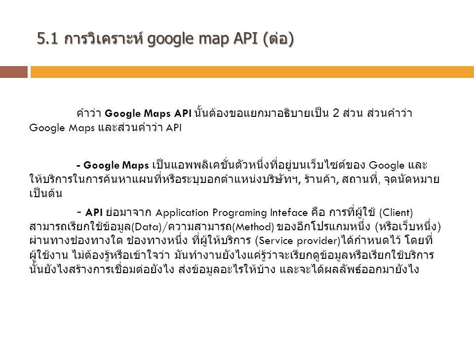 5.1 การวิเคราะห์ google map API (ต่อ) คำว่า Google Maps API นั้นต้องขอแยกมาอธิบายเป็น 2 ส่วน ส่วนคำว่า Google Maps และส่วนคำว่า API - Google Maps เป็นแอพพลิเคชั่นตัวหนึ่งที่อยู่บนเว็บไซต์ของ Google และ ให้บริการในการค้นหาแผนที่หรือระบุบอกตำแหน่งบริษัทฯ, ร้านค้า, สถานที่, จุดนัดหมาย เป็นต้น - API ย่อมาจาก Application Programing Inteface คือ การที่ผู้ใช้ (Client) สามารถเรียกใช้ข้อมูล (Data)/ ความสามารถ (Method) ของอีกโปรแกมหนึ่ง ( หรือเว็บหนึ่ง ) ผ่านทางช่องทางใด ช่องทางหนึ่ง ที่ผู้ให้บริการ (Service provider) ได้กำหนดไว้ โดยที่ ผู้ใช้งาน ไม่ต้องรู้หรือเข้าใจว่า มันทำงานยังไงแค่รู้ว่าจะเรียกดูข้อมูลหรือเรียกใช้บริการ นั้นยังไงสร้างการเชื่อมต่อยังไง ส่งข้อมูลอะไรให้บ้าง และจะได้ผลลัพธ์ออกมายังไง