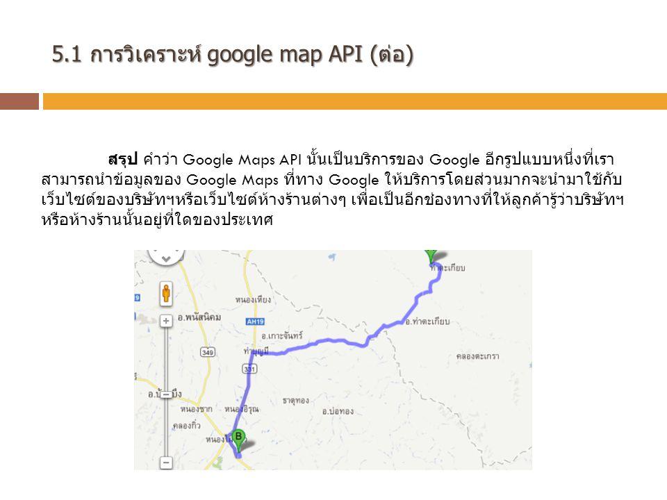 5.1 การวิเคราะห์ google map API (ต่อ) สรุป คำว่า Google Maps API นั้นเป็นบริการของ Google อีกรูปแบบหนึ่งที่เรา สามารถนำข้อมูลของ Google Maps ที่ทาง Google ให้บริการโดยส่วนมากจะนำมาใช้กับ เว็บไซต์ของบริษัทฯหรือเว็บไซต์ห้างร้านต่างๆ เพื่อเป็นอีกช่องทางที่ให้ลูกค้ารู้ว่าบริษัทฯ หรือห้างร้านนั้นอยู่ที่ใดของประเทศ