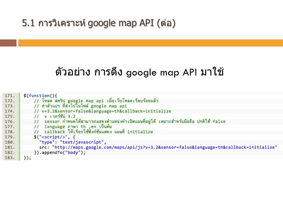 5.1 การวิเคราะห์ google map API (ต่อ) google map API google map API เราจะใช้สำหรับค้นหา และสร้าง เส้นทางใน Google map เนื้อหาต่อไปนี้เป็นการใช้งาน Google map สำหรับการสร้างเส้นทาง เพื่อหาระยะทาง และระยะเวลา ในการเดินทาง ระหว่าง ตำแหน่ง 2 จุดในแผนที่ สิ่งที่ควรจะได้รับจากเนื้อหาในส่วนนี้ คือ - สามารถ ทำการค้นหาเส้นทาง ได้จาก Algorithm ต่างๆของเรา โดยใช้ cost(weight) ที่ได้มาจาก google map API - สามารถ ทำการสร้างเส้นทาง จากตำแหน่งที่ต้องการได้ - สามารถดึงข้อมูล จากการสร้างเส้นทาง เช่น สถานที่เริ่มต้น สถานที่ ปลายทาง และระยะทาง ในการเดินทาง เพื่อนำไปใช้งานได้ - รู้จักกับ event การเปลี่ยนแปลงทิศทาง ของ เส้นทางที่สร้าง เป็นต้น