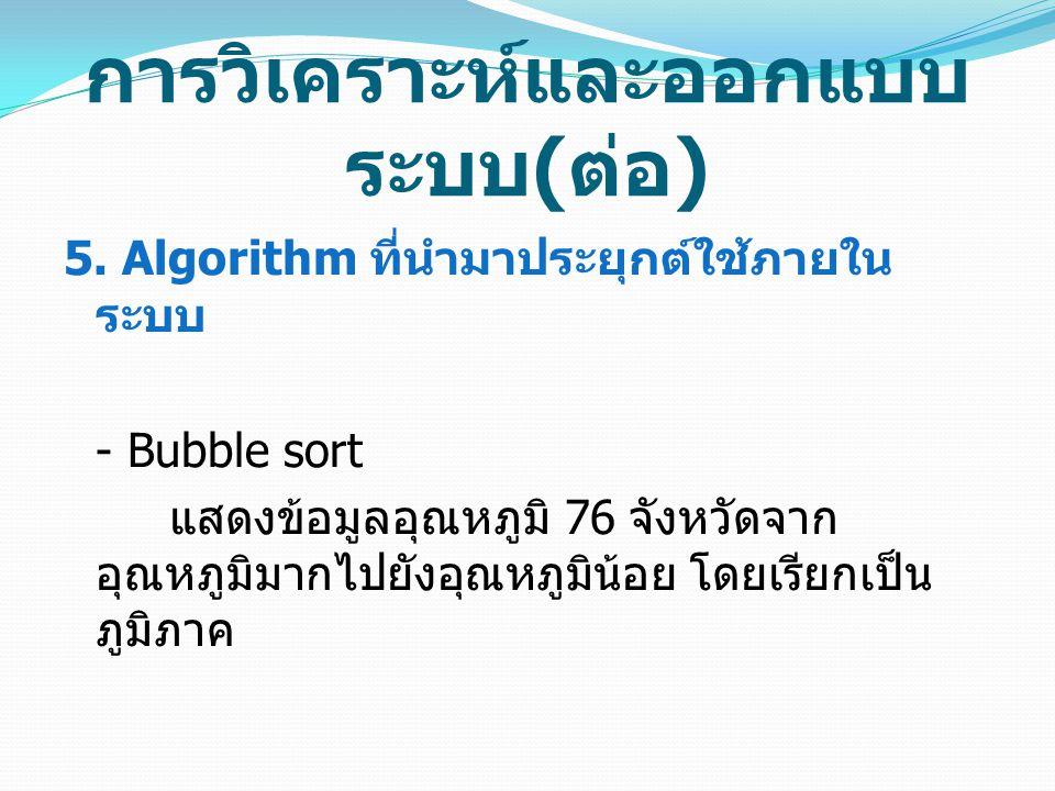 การวิเคราะห์และออกแบบ ระบบ ( ต่อ ) 5. Algorithm ที่นำมาประยุกต์ใช้ภายใน ระบบ - Bubble sort แสดงข้อมูลอุณหภูมิ 76 จังหวัดจาก อุณหภูมิมากไปยังอุณหภูมิน้