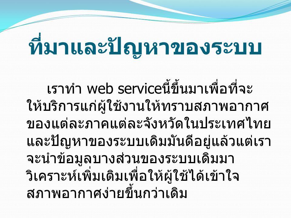 ที่มาและปัญหาของระบบ เราทำ web service นี้ขึ้นมาเพื่อที่จะ ให้บริการแก่ผู้ใช้งานให้ทราบสภาพอากาศ ของแต่ละภาคแต่ละจังหวัดในประเทศไทย และปัญหาของระบบเดิมมันดีอยู่แล้วแต่เรา จะนำข้อมูลบางส่วนของระบบเดิมมา วิเคราะห์เพิ่มเติมเพื่อให้ผู้ใช้ได้เข้าใจ สภาพอากาศง่ายขึ้นกว่าเดิม