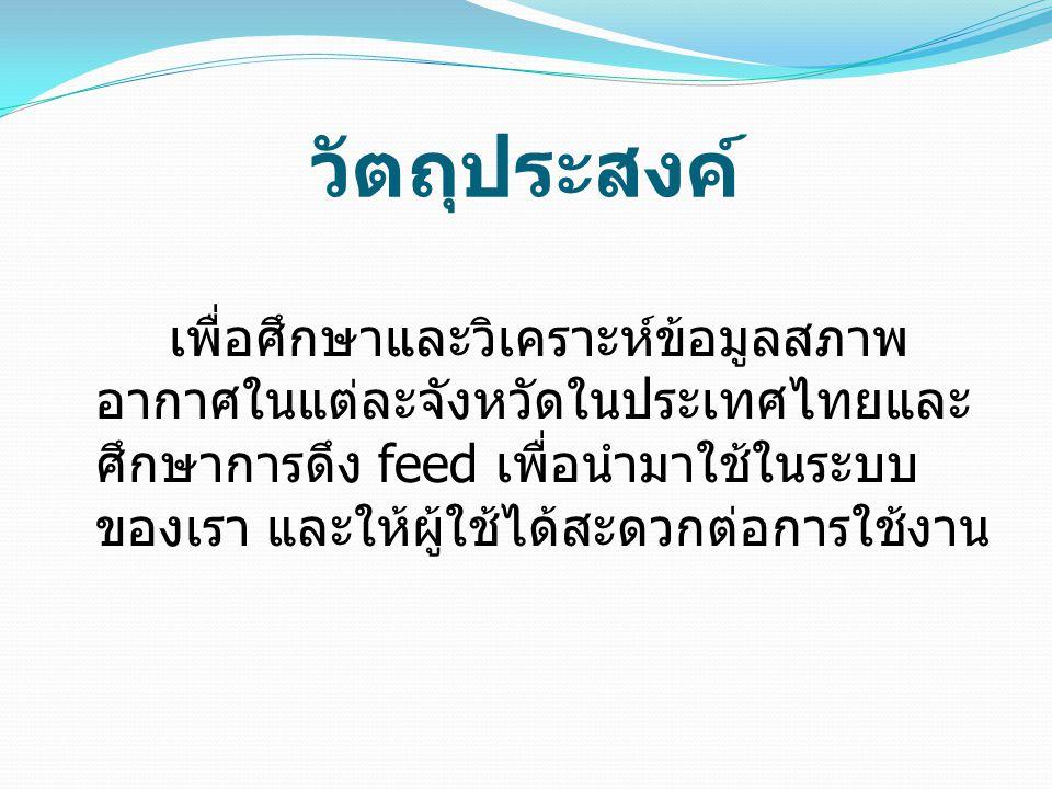 ขอบเขตของระบบ ดึง feed จากระบบเดิมมาวิเคราะห์ให้ผ้ ใช้ได้รับรู้ผลสรุปของสภาพอากาศทุกวันใน แต่ละจังหวัด สรุปสภาพอากาศของแต่ละภาคใน ประเทศไทย นำข้อมูลอุณหภูมิ ปริมานน้ำฝนและลม ที่ ได้จาก feed บางส่วนที่เราต้องการของ ระบบนำไปวิเคราะห์เพื่อแสดงสภาพอากาศ ของแต่ละจังหวัด รายงานสภาพอากาศโดยเฉลี่ยในแต่ละ ภาค