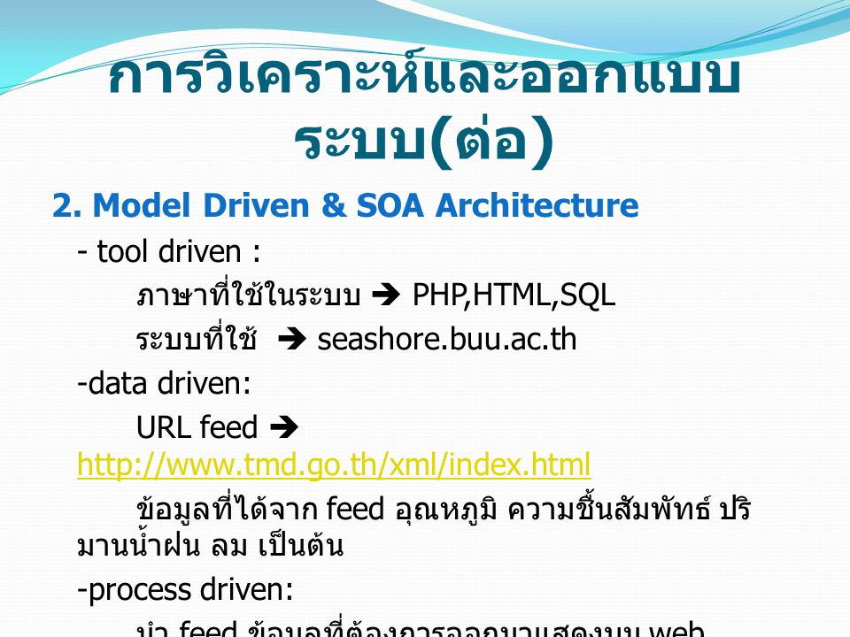 การวิเคราะห์และออกแบบ ระบบ ( ต่อ ) 2. Model Driven & SOA Architecture - tool driven : ภาษาที่ใช้ในระบบ  PHP,HTML,SQL ระบบที่ใช้  seashore.buu.ac.th