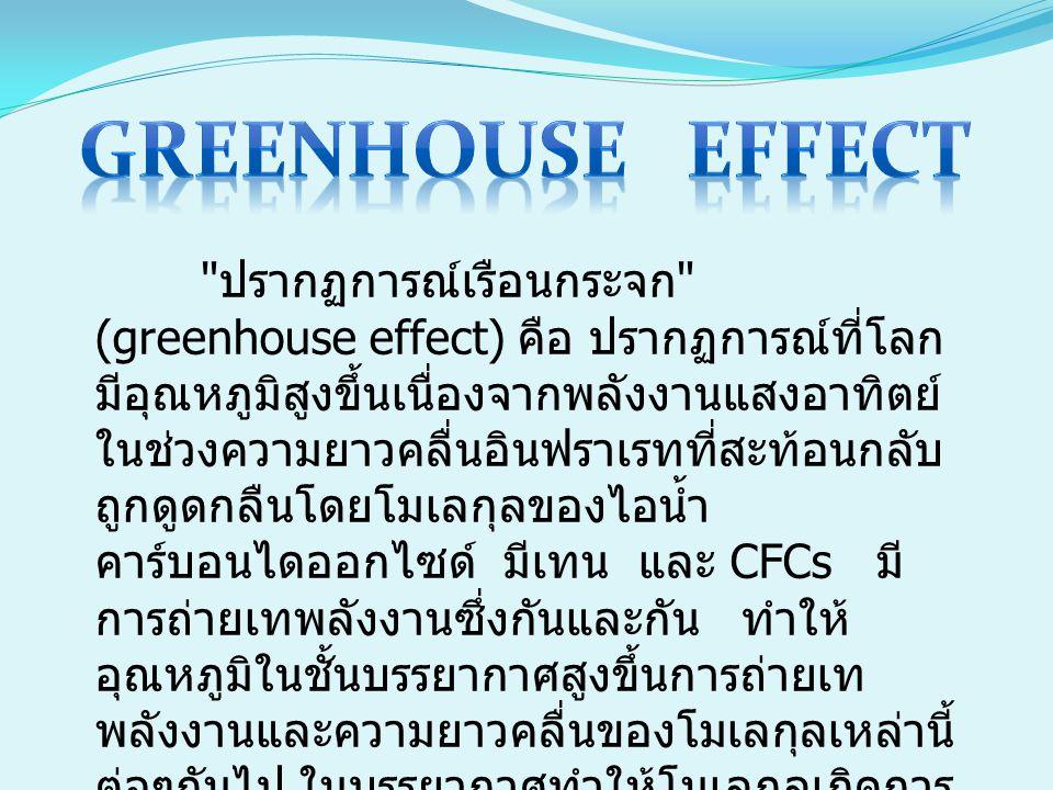 ปรากฏการณ์เรือนกระจก (greenhouse effect) คือ ปรากฏการณ์ที่โลก มีอุณหภูมิสูงขึ้นเนื่องจากพลังงานแสงอาทิตย์ ในช่วงความยาวคลื่นอินฟราเรทที่สะท้อนกลับ ถูกดูดกลืนโดยโมเลกุลของไอน้ำ คาร์บอนไดออกไซด์ มีเทน และ CFCs มี การถ่ายเทพลังงานซึ่งกันและกัน ทำให้ อุณหภูมิในชั้นบรรยากาศสูงขึ้นการถ่ายเท พลังงานและความยาวคลื่นของโมเลกุลเหล่านี้ ต่อๆกันไป ในบรรยากาศทำให้โมเลกุลเกิดการ สั่นการเคลื่อนไหวตลอดเวลาและมาชนถูก ผิวหนังของเรา ทำให้เรารู้สึกร้อน