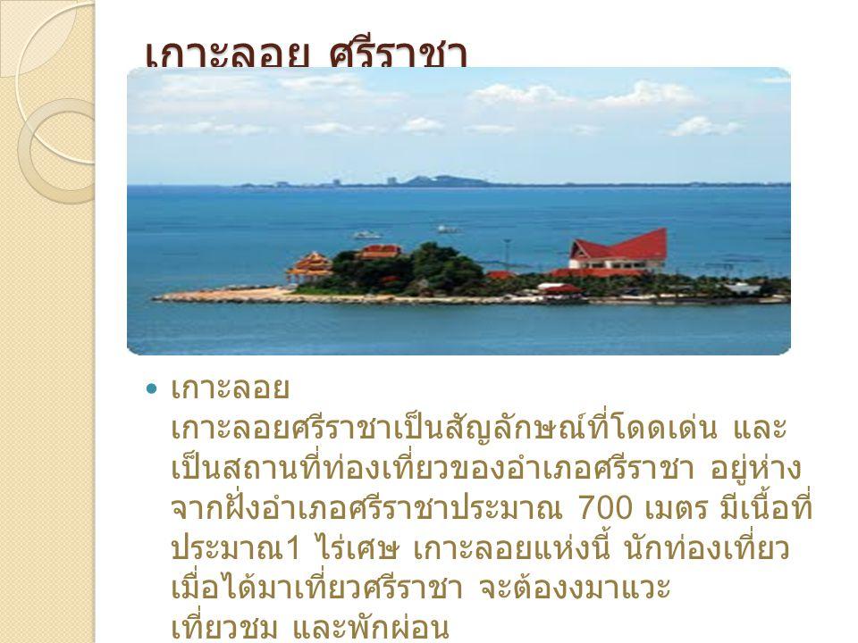 เกาะลอย ศรีราชา เกาะลอย เกาะลอยศรีราชาเป็นสัญลักษณ์ที่โดดเด่น และ เป็นสถานที่ท่องเที่ยวของอำเภอศรีราชา อยู่ห่าง จากฝั่งอำเภอศรีราชาประมาณ 700 เมตร มีเ