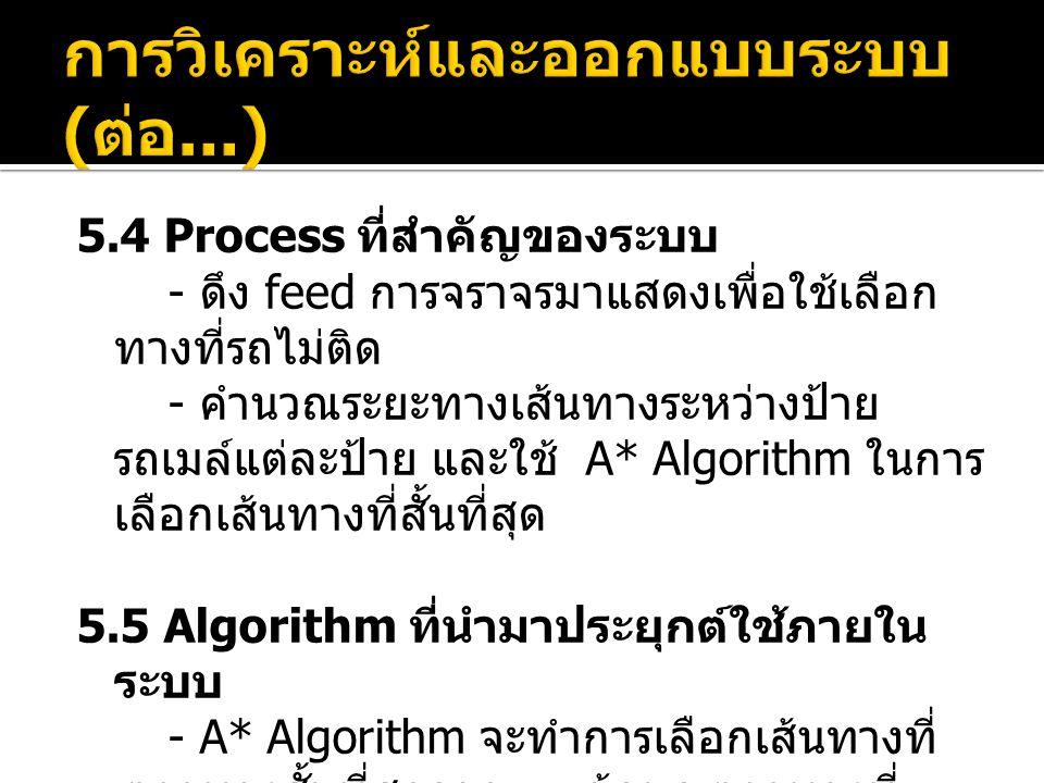 5.4 Process ที่สำคัญของระบบ - ดึง feed การจราจรมาแสดงเพื่อใช้เลือก ทางที่รถไม่ติด - คำนวณระยะทางเส้นทางระหว่างป้าย รถเมล์แต่ละป้าย และใช้ A* Algorithm