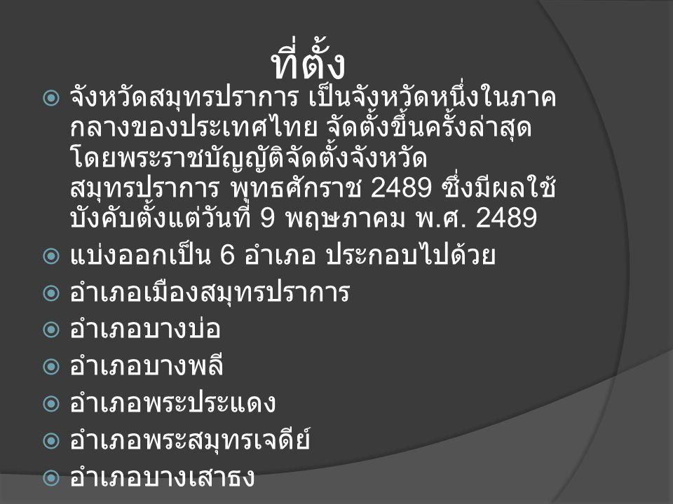 ที่ตั้ง  จังหวัดสมุทรปราการ เป็นจังหวัดหนึ่งในภาค กลางของประเทศไทย จัดตั้งขึ้นครั้งล่าสุด โดยพระราชบัญญัติจัดตั้งจังหวัด สมุทรปราการ พุทธศักราช 2489