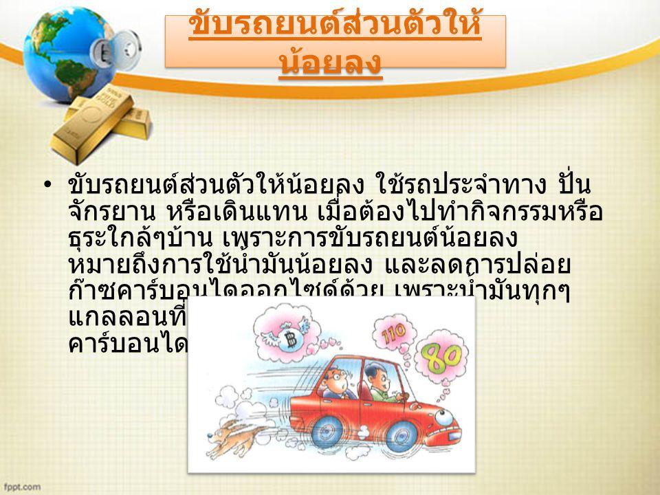 ขับรถยนต์ส่วนตัวให้น้อยลง ใช้รถประจำทาง ปั่น จักรยาน หรือเดินแทน เมื่อต้องไปทำกิจกรรมหรือ ธุระใกล้ๆบ้าน เพราะการขับรถยนต์น้อยลง หมายถึงการใช้น้ำมันน้อยลง และลดการปล่อย ก๊าซคาร์บอนไดออกไซด์ด้วย เพราะน้ำมันทุกๆ แกลลอนที่ประหยัดได้จะลดก๊าซ คาร์บอนไดออกไซด์ได้ 20 ปอนด์ ขับรถยนต์ส่วนตัวให้ น้อยลง