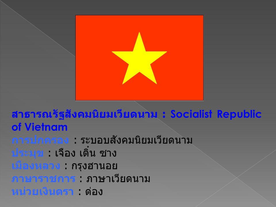 สาธารณรัฐสังคมนิยมเวียดนาม : Socialist Republic of Vietnam การปกครอง : ระบอบสังคมนิยมเวียดนาม ประมุข : เจือง เติ๋น ซาง เมืองหลวง : กรุงฮานอย ภาษาราชการ : ภาษาเวียดนาม หน่วยเงินตรา : ด่อง