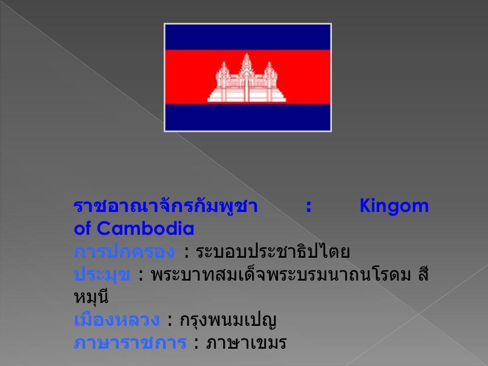 ราชอาณาจักรกัมพูชา : Kingom of Cambodia การปกครอง : ระบอบประชาธิปไตย ประมุข : พระบาทสมเด็จพระบรมนาถนโรดม สี หมุนี เมืองหลวง : กรุงพนมเปญ ภาษาราชการ :