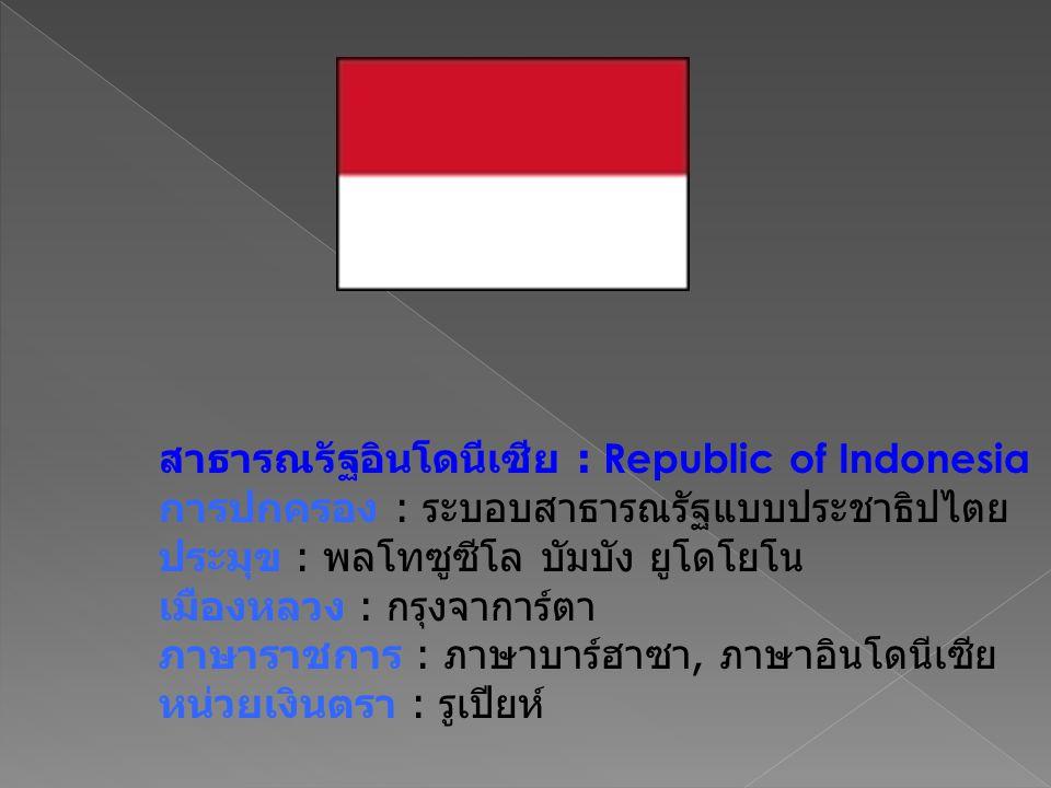สาธารณรัฐอินโดนีเซีย : Republic of Indonesia การปกครอง : ระบอบสาธารณรัฐแบบประชาธิปไตย ประมุข : พลโทซูซีโล บัมบัง ยูโดโยโน เมืองหลวง : กรุงจาการ์ตา ภาษ