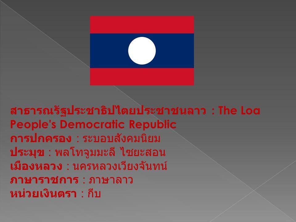 สาธารณรัฐประชาธิปไตยประชาชนลาว : The Loa People s Democratic Republic การปกครอง : ระบอบสังคมนิยม ประมุข : พลโทจูมมะลี ไซยะสอน เมืองหลวง : นครหลวงเวียงจันทน์ ภาษาราชการ : ภาษาลาว หน่วยเงินตรา : กีบ