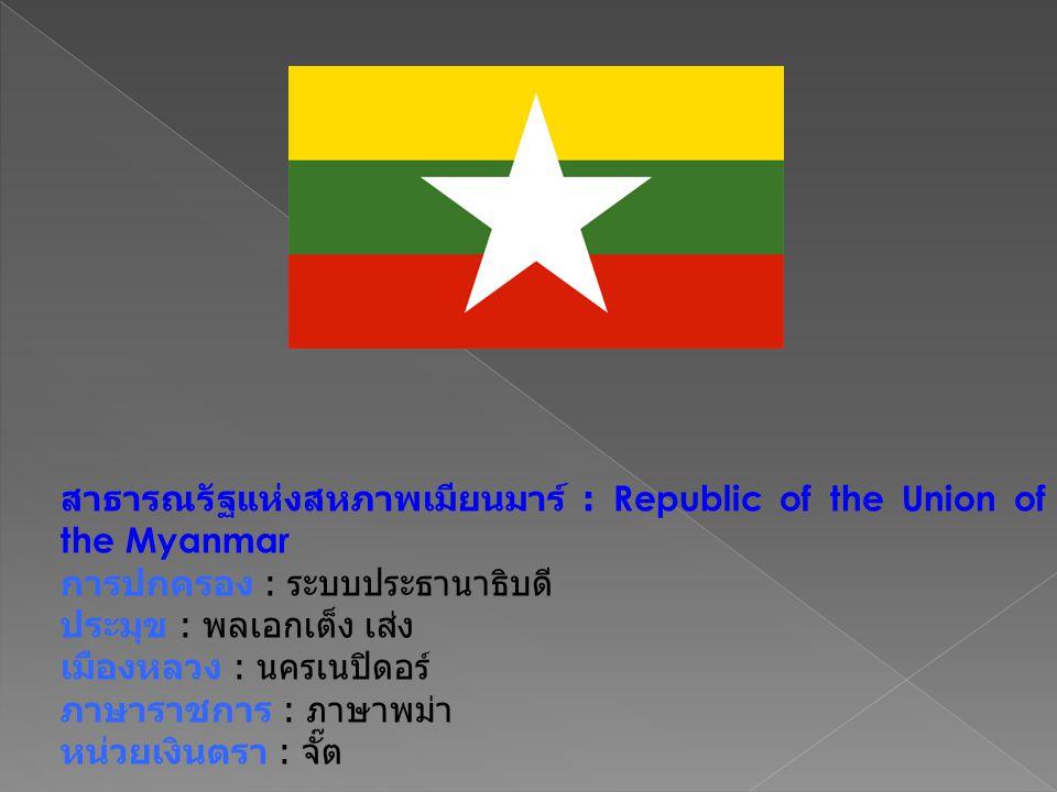 สาธารณรัฐแห่งสหภาพเมียนมาร์ : Republic of the Union of the Myanmar การปกครอง : ระบบประธานาธิบดี ประมุข : พลเอกเต็ง เส่ง เมืองหลวง : นครเนปิดอร์ ภาษาราชการ : ภาษาพม่า หน่วยเงินตรา : จั๊ต