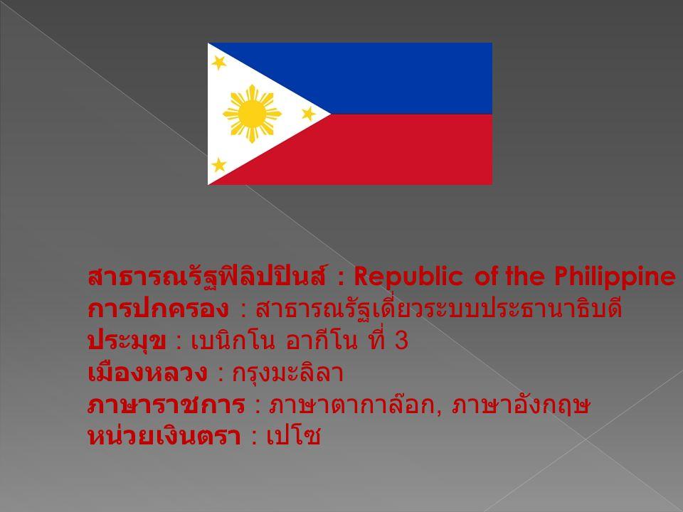สาธารณรัฐฟิลิปปินส์ : Republic of the Philippine การปกครอง : สาธารณรัฐเดี่ยวระบบประธานาธิบดี ประมุข : เบนิกโน อากีโน ที่ 3 เมืองหลวง : กรุงมะลิลา ภาษา