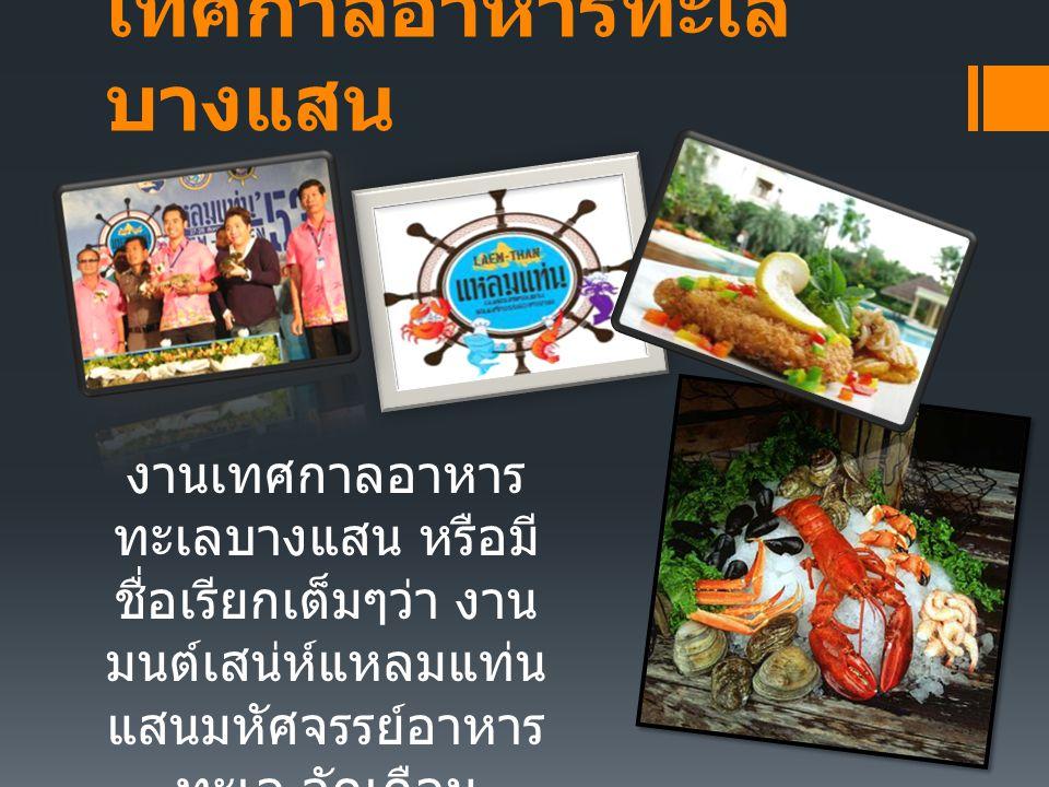 เทศกาลอาหารทะเล บางแสน งานเทศกาลอาหาร ทะเลบางแสน หรือมี ชื่อเรียกเต็มๆว่า งาน มนต์เสน่ห์แหลมแท่น แสนมหัศจรรย์อาหาร ทะเล จัดเดือน สิงหาคมของทุกปี