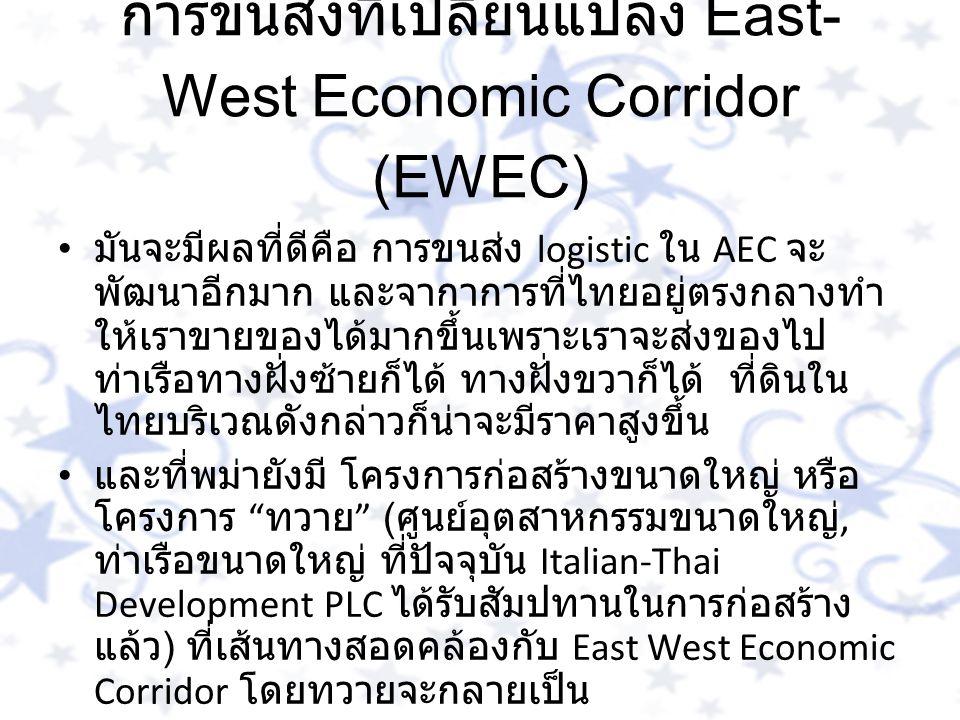 การขนส่งที่เปลี่ยนแปลง East- West Economic Corridor (EWEC) มันจะมีผลที่ดีคือ การขนส่ง logistic ใน AEC จะ พัฒนาอีกมาก และจากาการที่ไทยอยู่ตรงกลางทำ ให้