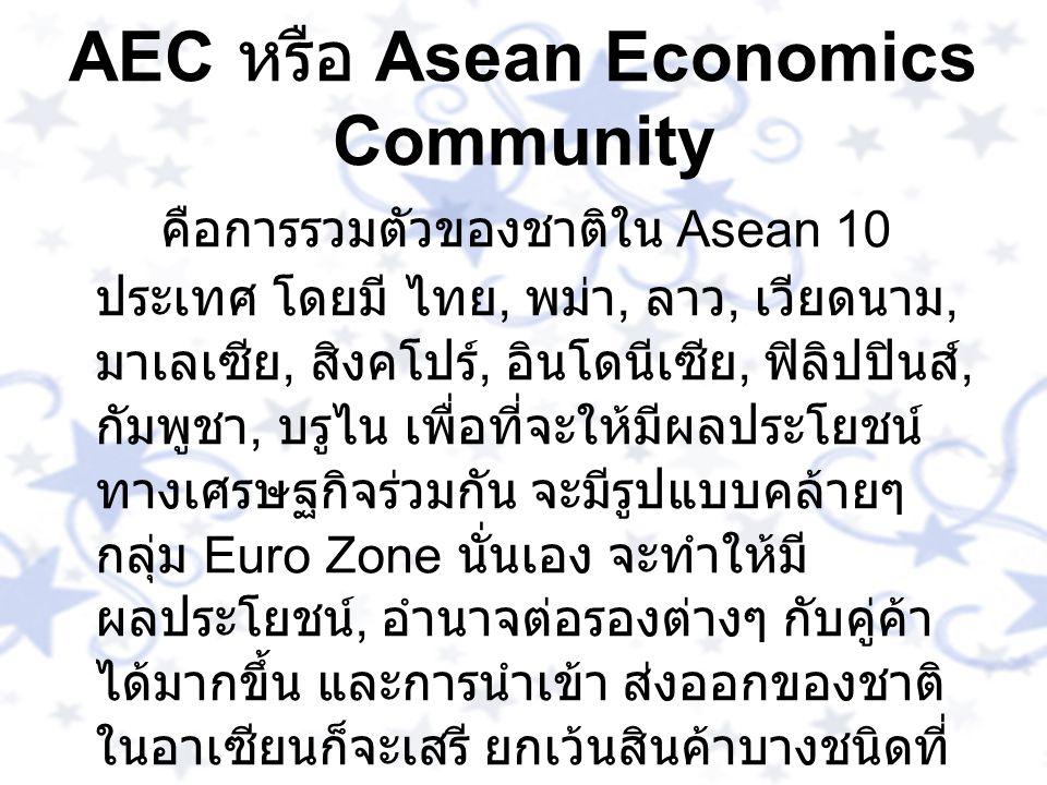 AEC หรือ Asean Economics Community คือการรวมตัวของชาติใน Asean 10 ประเทศ โดยมี ไทย, พม่า, ลาว, เวียดนาม, มาเลเซีย, สิงคโปร์, อินโดนีเซีย, ฟิลิปปินส์,
