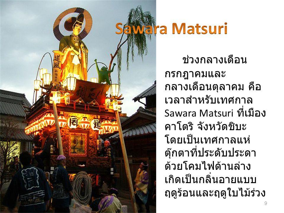 ช่วงกลางเดือน กรกฎาคมและ กลางเดือนตุลาคม คือ เวลาสำหรับเทศกาล Sawara Matsuri ที่เมือง คาโตริ จังหวัดชิบะ โดยเป็นเทศกาลแห่ ตุ๊กตาที่ประดับประดา ด้วยโคม