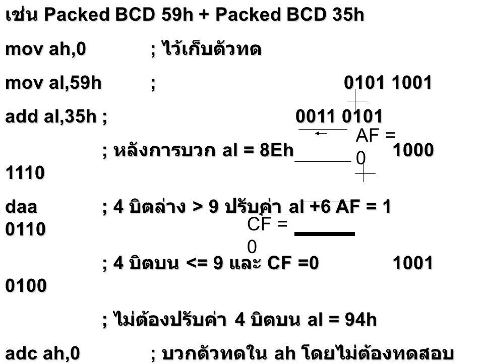เช่น Packed BCD 59h + Packed BCD 35h mov ah,0; ไว้เก็บตัวทด mov al,59h;0101 1001 add al,35h; 0011 0101 ; หลังการบวก al = 8Eh 1000 1110 daa; 4 บิตล่าง