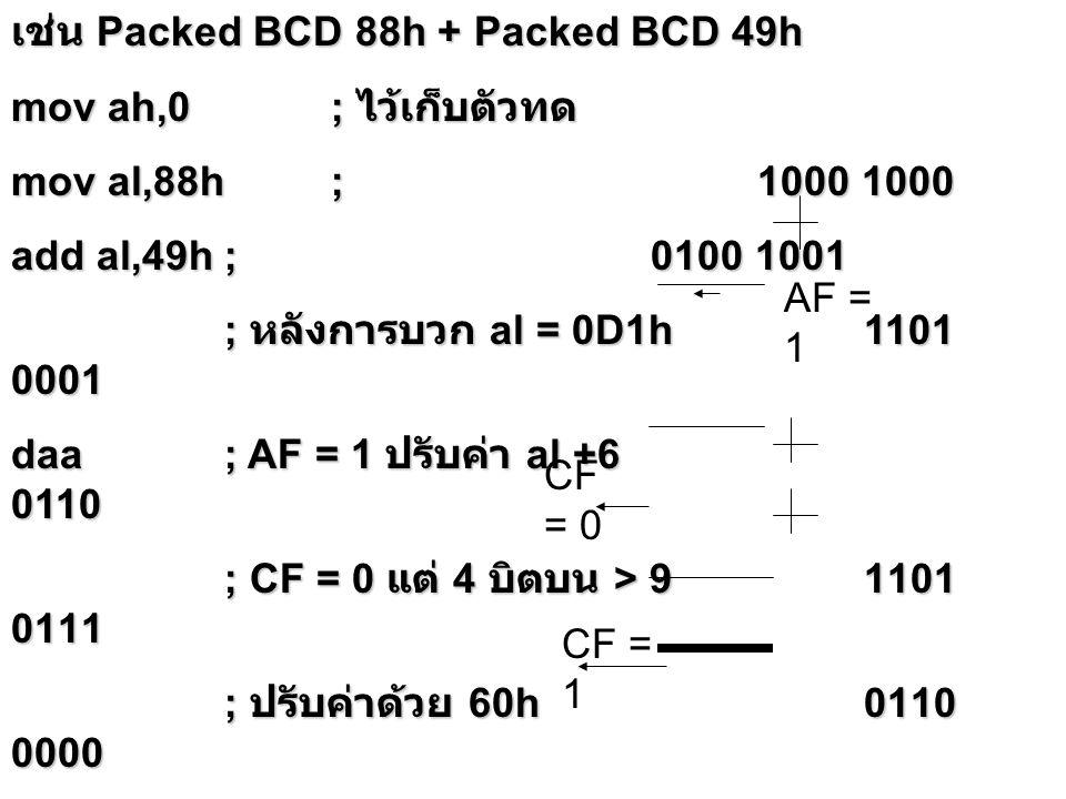 เช่น Packed BCD 88h + Packed BCD 49h mov ah,0; ไว้เก็บตัวทด mov al,88h;1000 1000 add al,49h; 0100 1001 ; หลังการบวก al = 0D1h 1101 0001 daa; AF = 1 ปร