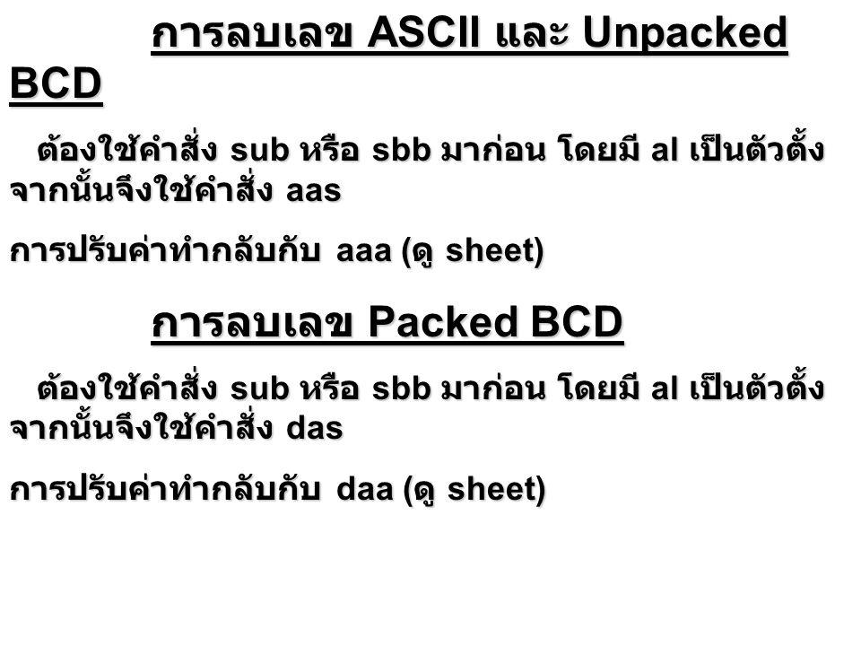 การลบเลข ASCII และ Unpacked BCD การลบเลข ASCII และ Unpacked BCD ต้องใช้คำสั่ง sub หรือ sbb มาก่อน โดยมี al เป็นตัวตั้ง จากนั้นจึงใช้คำสั่ง aas ต้องใช้