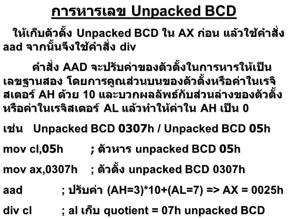 การหารเลข Unpacked BCD การหารเลข Unpacked BCD ให้เก็บตัวตั้ง Unpacked BCD ใน AX ก่อน แล้วใช้คำสั่ง aad จากนั้นจึงใช้คำสั่ง div ให้เก็บตัวตั้ง Unpacked