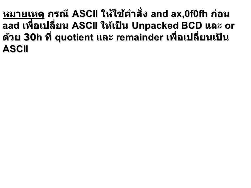 หมายเหตุ กรณี ASCII ให้ใช้คำสั่ง and ax,0f0fh ก่อน aad เพื่อเปลี่ยน ASCII ให้เป็น Unpacked BCD และ or ด้วย 30h ที่ quotient และ remainder เพื่อเปลี่ยน