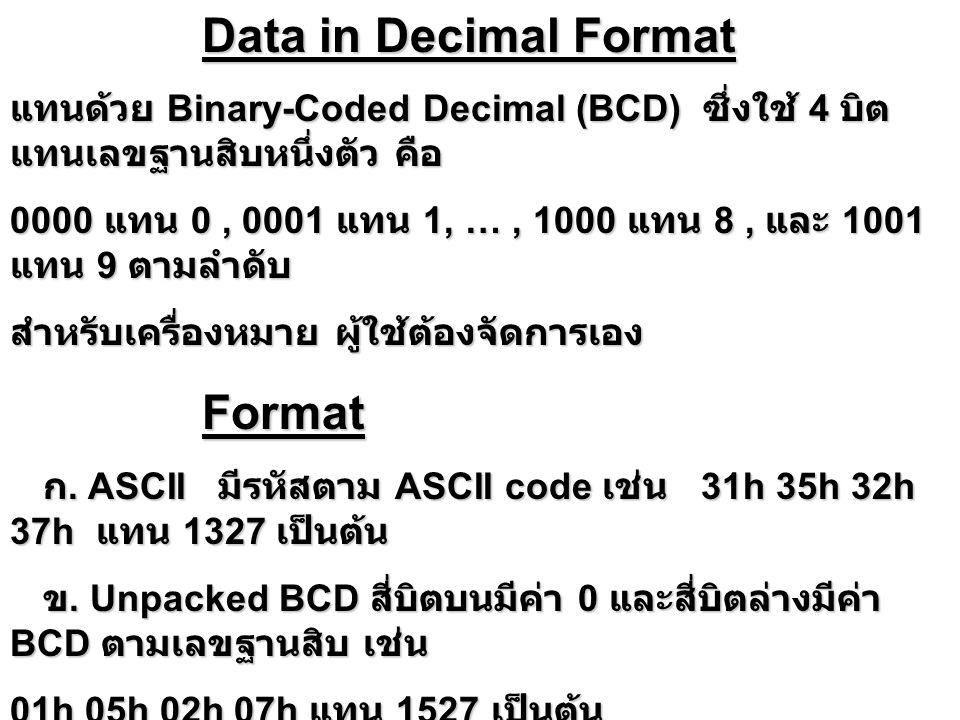เช่น Packed BCD 88h + Packed BCD 49h mov ah,0; ไว้เก็บตัวทด mov al,88h;1000 1000 add al,49h; 0100 1001 ; หลังการบวก al = 0D1h 1101 0001 daa; AF = 1 ปรับค่า al +6 0110 ; CF = 0 แต่ 4 บิตบน > 9 1101 0111 ; ปรับค่าด้วย 60h 0110 0000 ; al = 37h CF = 1 ( มีการทด )0011 0111 adc ah,0; บวกตัวทดใน ah โดยไม่ต้องทดสอบ CF ah = 1 al = 37h AF = 1 CF = 1 CF = 0