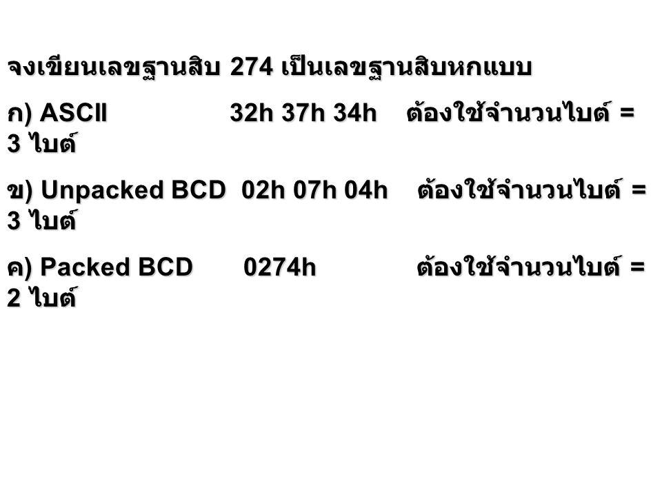 หมายเหตุ คำสั่งของ Intel 8086/8088 การบวกลบคูณหาร เลขฐานสิบทำได้ทีละ หนึ่งไบต์ และใช้ al เป็นหลัก การบวกเลข ASCII และ Unpacked BCD การบวกเลข ASCII และ Unpacked BCD ต้องใช้คำสั่ง add หรือ adc มาก่อน โดยมี al เป็นตัวตั้ง จากนั้นจึงใช้คำสั่ง aaa ต้องใช้คำสั่ง add หรือ adc มาก่อน โดยมี al เป็นตัวตั้ง จากนั้นจึงใช้คำสั่ง aaa กรณีที่ต้องการให้ตัวทดเก็บใน ah ให้ใส่ 0 ใน ah ก่อนการ บวก ก ) ASCII เช่น ต้องการ 38h + 34h ก ) ASCII เช่น ต้องการ 38h + 34h mov ax,0038h; ค่าใน al คือ 38h ค่าใน ah คือ 00h mov ax,0038h; ค่าใน al คือ 38h ค่าใน ah คือ 00h add al,34h; เป็นการบวกแบบ binary ธรรมดา ค่า ใน al คือ 6Ch add al,34h; เป็นการบวกแบบ binary ธรรมดา ค่า ใน al คือ 6Ch aaa; ปรับค่าใน al ให้ถูกต้อง จะได้ 01 02 h เก็บ ใน ax aaa; ปรับค่าใน al ให้ถูกต้อง จะได้ 01 02 h เก็บ ใน ax หมายเหตุ ค่าใน ax ไม่ใช่ ASCII ตามที่ต้องการแต่เป็น Unpacked BCD ถ้าต้องการให้ถูกต้อง ต้องใช้คำสั่ง or ax,3030h อีกคำสั่งหนึ่ง
