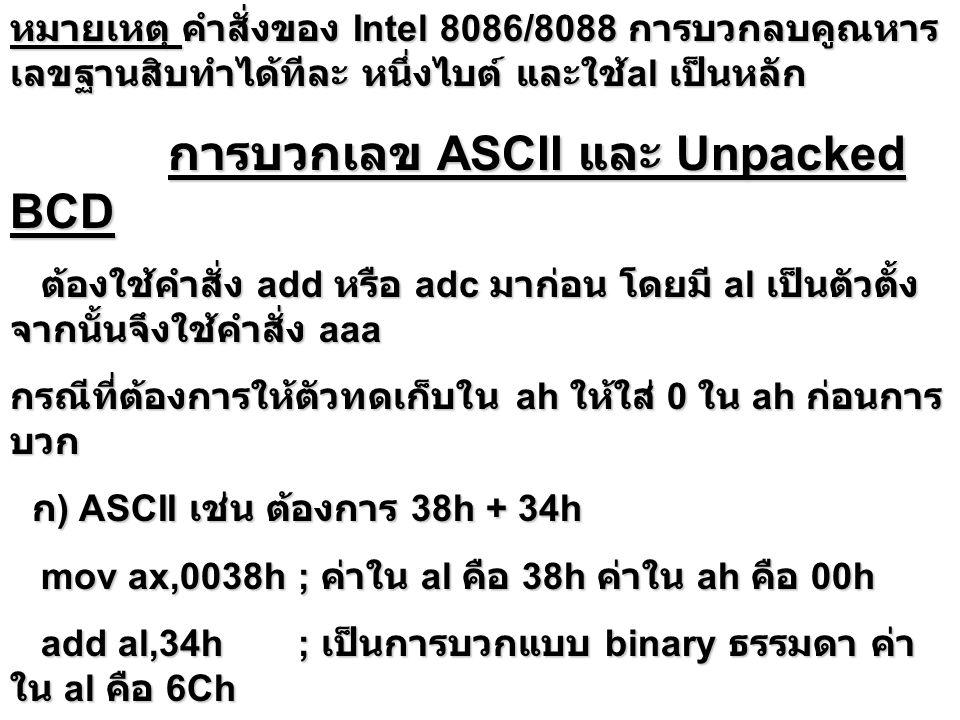 การคูณเลข Unpacked BCD การคูณเลข Unpacked BCD ต้องใช้คำสั่ง mul มาก่อน โดยมี al เป็นตัวตั้ง จากนั้นจึง ใช้คำสั่ง aam ต้องใช้คำสั่ง mul มาก่อน โดยมี al เป็นตัวตั้ง จากนั้นจึง ใช้คำสั่ง aam คำสั่ง AAM จะเปลี่ยนค่าของผลลัพธ์ของการคูณ เลขขนาดไบต์ เป็นค่า Unpacked BCD 2 ค่า เก็บใน AH และ AL โดยที่ตัวตั้งและตัวคูณต้องเป็น Unpacked BCD ด้วย คำสั่ง AAM จะเปลี่ยนค่าของผลลัพธ์ของการคูณ เลขขนาดไบต์ เป็นค่า Unpacked BCD 2 ค่า เก็บใน AH และ AL โดยที่ตัวตั้งและตัวคูณต้องเป็น Unpacked BCD ด้วย ในการปรับค่าผลลัพธ์ คำสั่ง AAM จะหารเรจิสเตอร์ AL ด้วย 10 และเก็บค่าส่วนใน AH ค่าเศษใน AL เช่น Unpacked BCD 09h * Unpacked BCD 07h mov AL,09h ; al = 00001001 mov BL,07h; bl = 00000111 mul BL ; AH = 00000000 AL = 00111111 แปลง ค่าใน AX เป็นฐานสิบ คือ 63 aam ; AL/10 เก็บ quotient ใน AH = 00000110 และ เศษใน AL = 00000011 ; AX = 0603h unpacked BCD หมายเหตุ สำหรับ ASCII ให้ and ด้วย 0fh ก่อนเพื่อ เปลี่ยน ASCII ให้เป็น Unpacked BCD และคำตอบ or ด้วย 3030h เพื่อเปลี่ยนให้เป็น ASCII และคำตอบ or ด้วย 3030h เพื่อเปลี่ยนให้เป็น ASCII