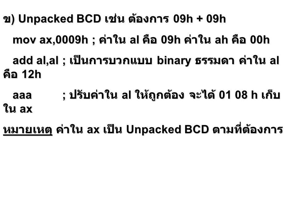 การหารเลข Unpacked BCD การหารเลข Unpacked BCD ให้เก็บตัวตั้ง Unpacked BCD ใน AX ก่อน แล้วใช้คำสั่ง aad จากนั้นจึงใช้คำสั่ง div ให้เก็บตัวตั้ง Unpacked BCD ใน AX ก่อน แล้วใช้คำสั่ง aad จากนั้นจึงใช้คำสั่ง div คำสั่ง AAD จะปรับค่าของตัวตั้งในการหารให้เป็น เลขฐานสอง โดยการคูณส่วนบนของตัวตั้งหรือค่าในเรจิ สเตอร์ AH ด้วย 10 และบวกผลลัพธ์กับส่วนล่างของตัวตั้ง หรือค่าในเรจิสเตอร์ AL แล้วทำให้ค่าใน AH เป็น 0 คำสั่ง AAD จะปรับค่าของตัวตั้งในการหารให้เป็น เลขฐานสอง โดยการคูณส่วนบนของตัวตั้งหรือค่าในเรจิ สเตอร์ AH ด้วย 10 และบวกผลลัพธ์กับส่วนล่างของตัวตั้ง หรือค่าในเรจิสเตอร์ AL แล้วทำให้ค่าใน AH เป็น 0 เช่น Unpacked BCD 0307h / Unpacked BCD 05h mov cl,05h; ตัวหาร unpacked BCD 05h mov ax,0307h; ตัวตั้ง unpacked BCD 0307h aad; ปรับค่า (AH=3)*10+(AL=7) => AX = 0025h div cl; al เก็บ quotient = 07h unpacked BCD ; ah เก็บ remainder = 02h unpacked BCD