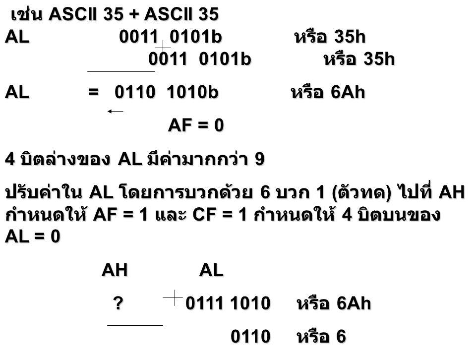 เช่น Unpacked 09 + Unpacked 09 เช่น Unpacked 09 + Unpacked 09 AL 0000 1001b หรือ 09h 0000 1001b หรือ 09h 0000 1001b หรือ 09h AL = 0001 0010b หรือ 12h AF = 1 AF = 1 ปรับค่าใน AL โดยการบวกด้วย 6 บวก 1 ( ตัวทด ) ไปที่ AH กำหนดให้ AF = 1 และ CF = 1 กำหนดให้ 4 บิตบนของ AL = 0 AH AL AH AL .