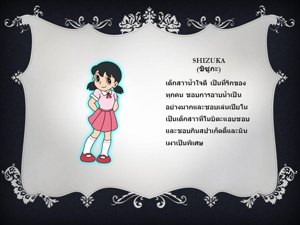 SHIZUKA ( ชิซูกะ ) เด็กสาวน้ำใจดี เป็นที่รักของ ทุกคน ชอบการอาบน้ำเป็น อย่างมากและชอบเล่นเปียโน เป็นเด็กสาวที่โนบิตะแอบชอบ และชอบกินสปาเก็ตตี้และมัน เผาเป็นพิเศษ