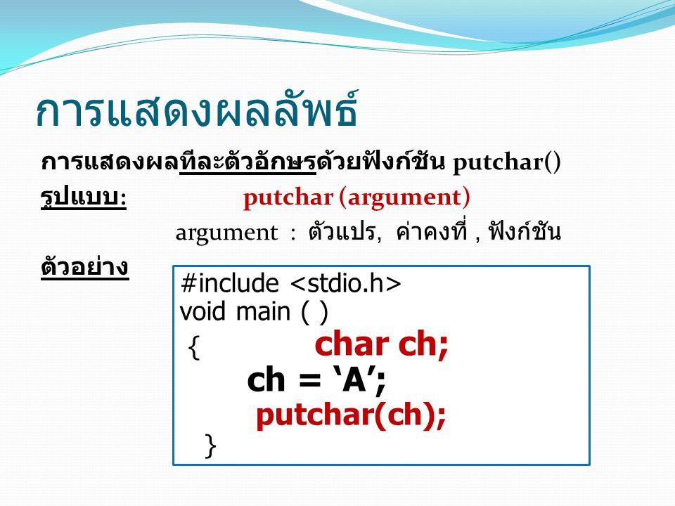 การแสดงผลลัพธ์ การแสดงผลทีละตัวอักษรด้วยฟังก์ชัน putchar() รูปแบบ :putchar (argument) argument : ตัวแปร, ค่าคงที่, ฟังก์ชัน ตัวอย่าง #include void main ( ) { char ch; ch = 'A'; putchar(ch); }