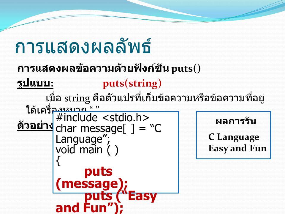 การแสดงผลลัพธ์ การแสดงผลข้อความด้วยฟังก์ชัน puts() รูปแบบ :puts(string) เมื่อ string คือตัวแปรที่เก็บข้อความหรือข้อความที่อยู่ ใต้เครื่องหมาย ตัวอย่าง #include char message[ ] = C Language ; void main ( ) { puts (message); puts ( Easy and Fun ); } ผลการรัน C Language Easy and Fun
