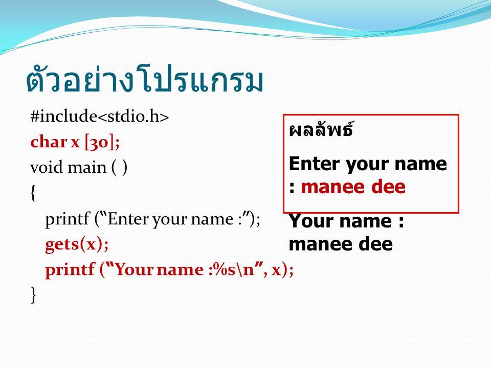 ตัวอย่างโปรแกรม #include char x [30]; void main ( ) { printf ( Enter your name : ); gets(x); printf ( Your name :%s\n , x); } ผลลัพธ์ Enter your name : manee dee Your name : manee dee