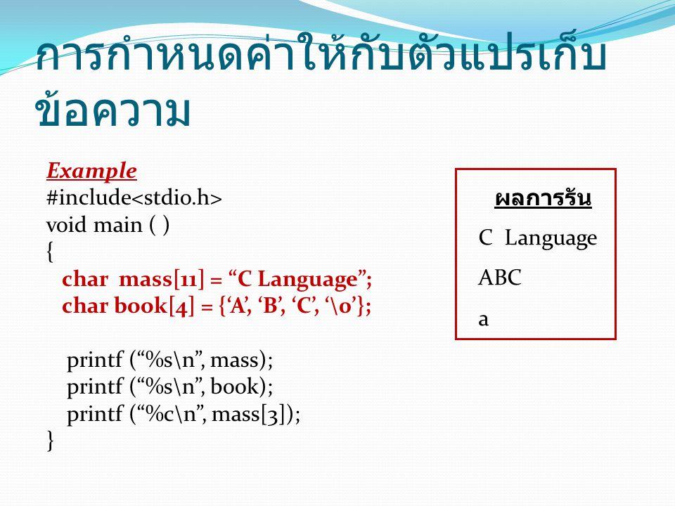 การกำหนดค่าให้กับตัวแปรเก็บ ข้อความ Example #include void main ( ) { char mass[11] = C Language ; char book[4] = {'A', 'B', 'C', '\0'}; printf ( %s\n , mass); printf ( %s\n , book); printf ( %c\n , mass[3]); } ผลการรัน C Language ABC a