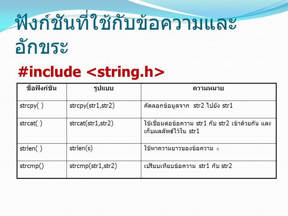 ฟังก์ชันที่ใช้กับข้อความและ อักขระ #include ชื่อฟังก์ชันรูปแบบความหมาย strcpy( )strcpy(str1,str2) คัดลอกข้อมูลจาก str2 ไปยัง str1 strcat( )strcat(str1,str2) ใช้เชื่อมต่อข้อความ str1 กับ str2 เข้าด้วยกัน และ เก็บผลลัพธ์ไว้ใน str1 strlen( )strlen(s) ใช้หาความยาวของข้อความ s strcmp()strcmp(str1,str2) เปรียบเทียบข้อความ str1 กับ str2