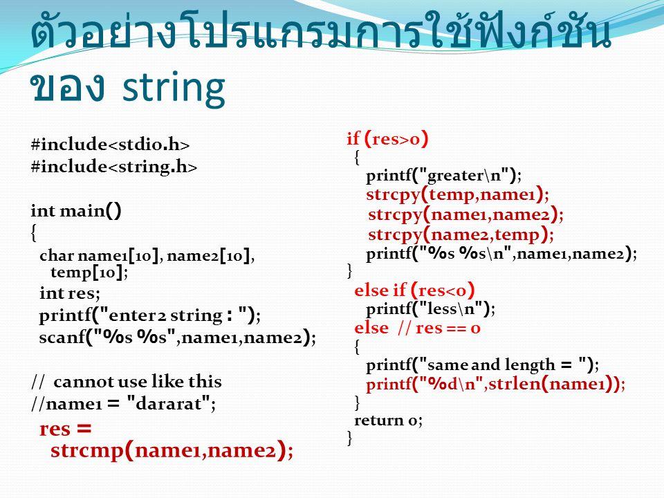 ตัวอย่างโปรแกรมการใช้ฟังก์ชัน ของ string #include int main() { char name1[10], name2[10], temp[10]; int res; printf( enter 2 string : ); scanf( %s %s ,name1,name2); // cannot use like this //name1 = dararat ; res = strcmp(name1,name2); if (res>0) { printf( greater\n ); strcpy(temp,name1); strcpy(name1,name2); strcpy(name2,temp); printf( %s %s\n ,name1,name2); } else if (res<0) printf( less\n ); else // res == 0 { printf( same and length = ); printf( %d\n , strlen(name1) ); } return 0; }