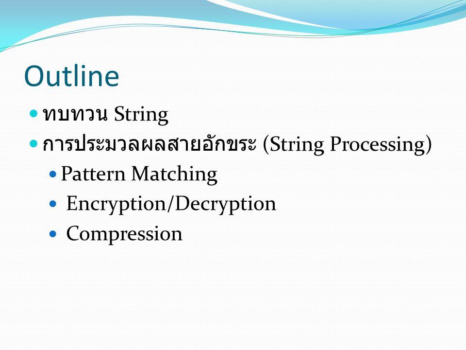 Outline ทบทวน String การประมวลผลสายอักขระ (String Processing) Pattern Matching Encryption/Decryption Compression