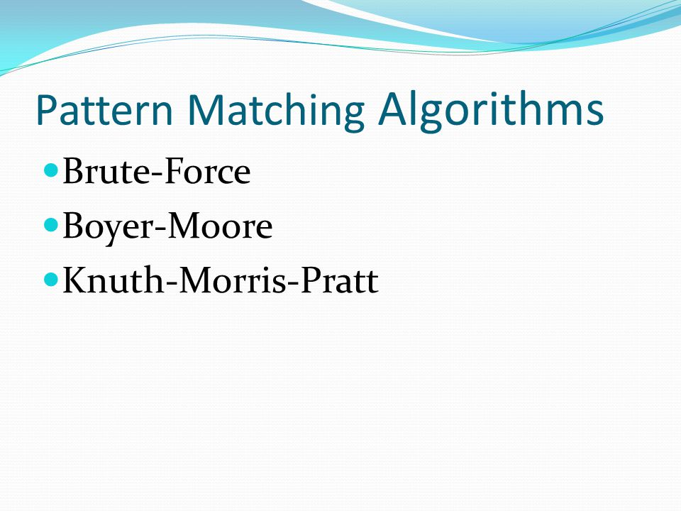 Pattern Matching Pattern Matching Algorithms Brute-Force Boyer-Moore Knuth-Morris-Pratt