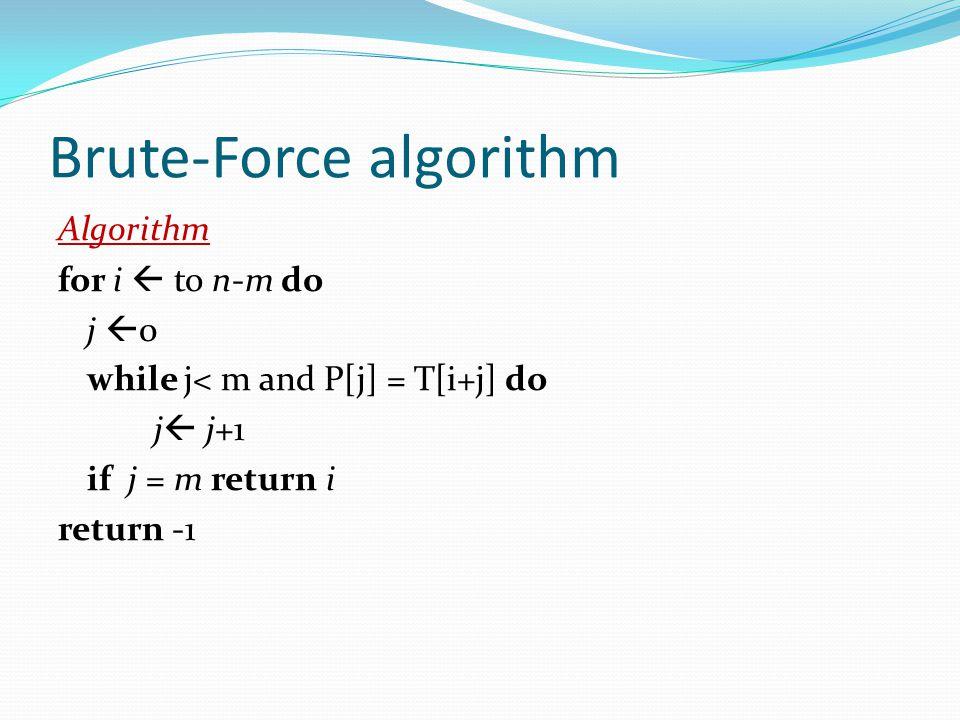 Brute-Force algorithm Algorithm for i  to n-m do j  0 while j< m and P[j] = T[i+j] do j  j+1 if j = m return i return -1