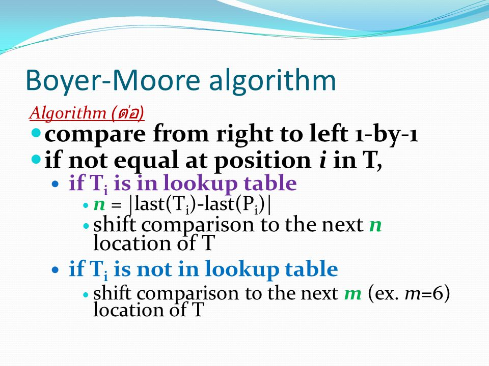 Boyer-Moore algorithm Algorithm ( ต่อ ) compare from right to left 1-by-1 if not equal at position i in T, if T i is in lookup table n = |last(T i )-last(P i )| shift comparison to the next n location of T if T i is not in lookup table shift comparison to the next m (ex.